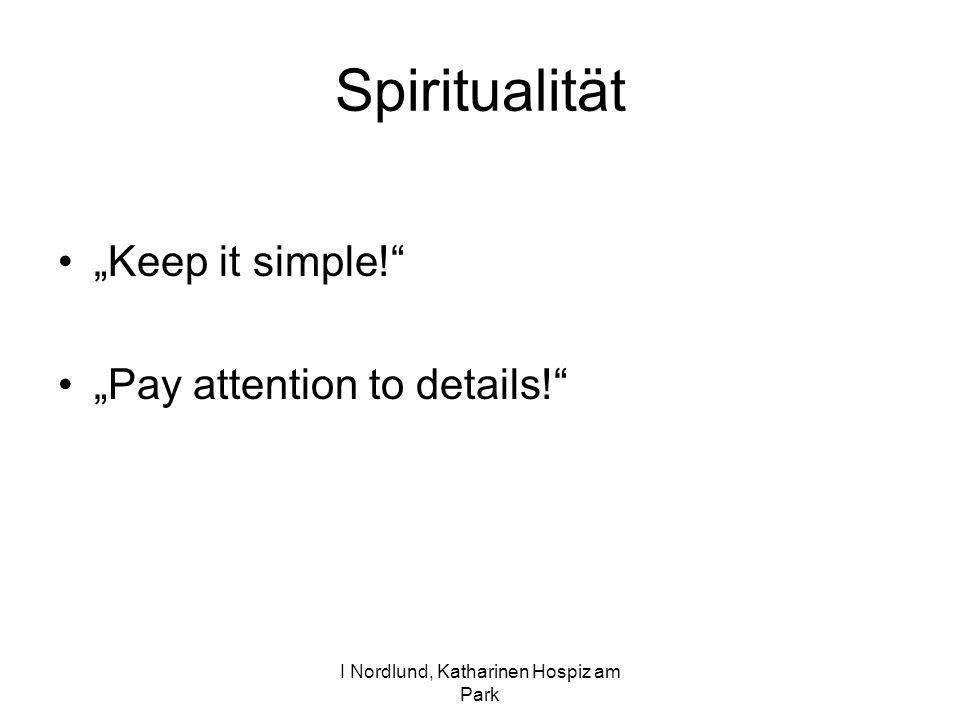 I Nordlund, Katharinen Hospiz am Park Spiritualität Keep it simple! Pay attention to details!