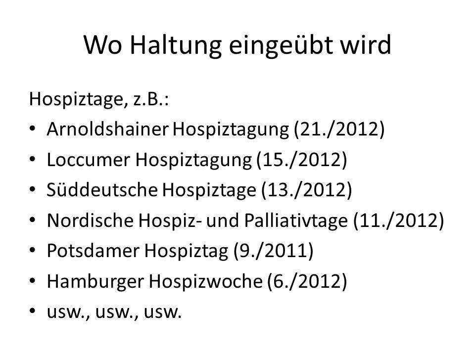 Wo Haltung eingeübt wird Hospiztage, z.B.: Arnoldshainer Hospiztagung (21./2012) Loccumer Hospiztagung (15./2012) Süddeutsche Hospiztage (13./2012) No