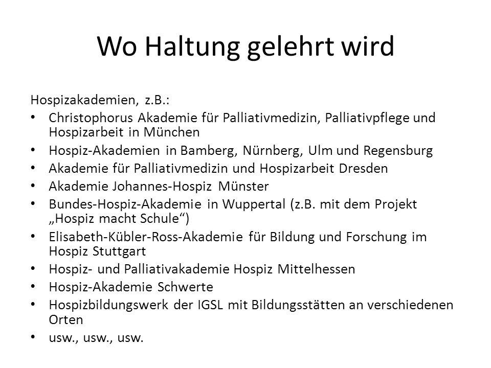 Wo Haltung gelehrt wird Hospizakademien, z.B.: Christophorus Akademie für Palliativmedizin, Palliativpflege und Hospizarbeit in München Hospiz-Akademi