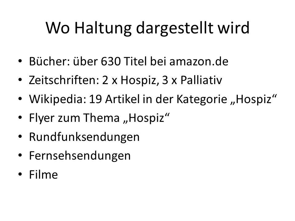 Wo Haltung dargestellt wird Bücher: über 630 Titel bei amazon.de Zeitschriften: 2 x Hospiz, 3 x Palliativ Wikipedia: 19 Artikel in der Kategorie Hospi