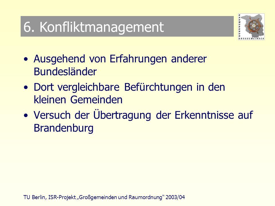 TU Berlin, ISR-Projekt Großgemeinden und Raumordnung 2003/04 Konfliktmanagement Ausgehend von Erfahrungen anderer Bundesländer Dort vergleichbare Befürchtungen in den kleinen Gemeinden Versuch der Übertragung der Erkenntnisse auf Brandenburg 6.