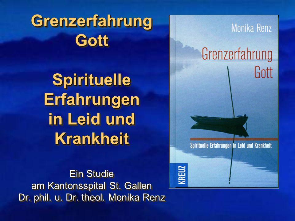 Grenzerfahrung Gott Spirituelle Erfahrungen in Leid und Krankheit Ein Studie am Kantonsspital St. Gallen Dr. phil. u. Dr. theol. Monika Renz