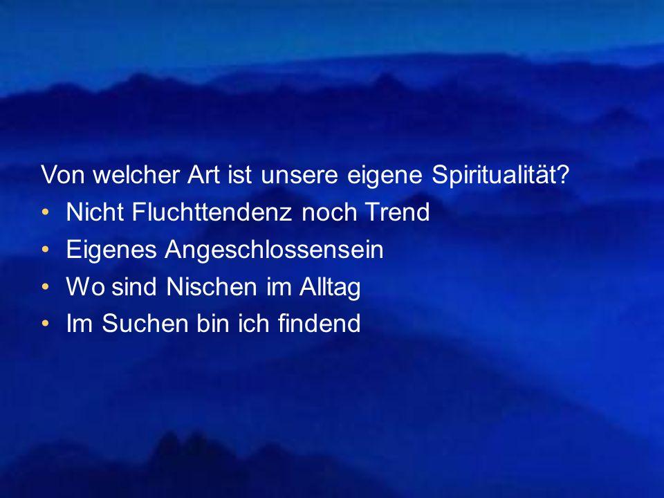 Von welcher Art ist unsere eigene Spiritualität? Nicht Fluchttendenz noch Trend Eigenes Angeschlossensein Wo sind Nischen im Alltag Im Suchen bin ich