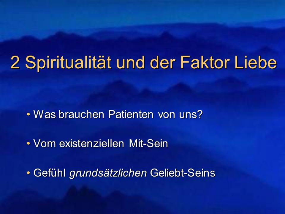 2 Spiritualität und der Faktor Liebe Was brauchen Patienten von uns? Was brauchen Patienten von uns? Vom existenziellen Mit-Sein Vom existenziellen Mi
