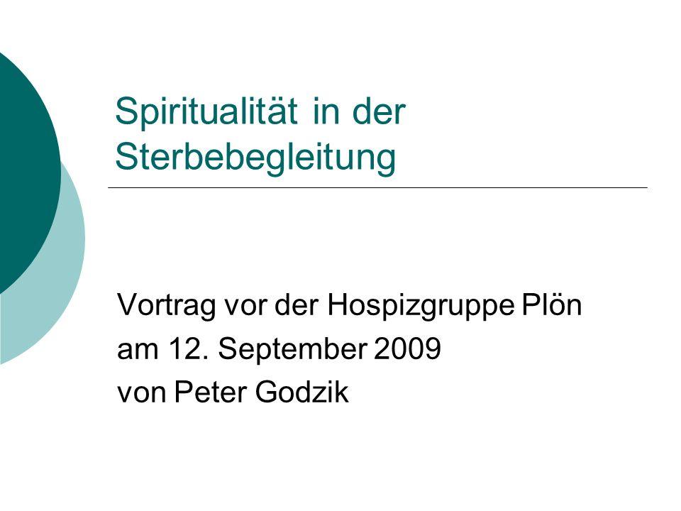 Spiritualität in der Sterbebegleitung Vortrag vor der Hospizgruppe Plön am 12. September 2009 von Peter Godzik