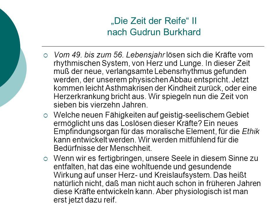 Die Zeit der Reife II nach Gudrun Burkhard Vom 49. bis zum 56. Lebensjahr lösen sich die Kräfte vom rhythmischen System, von Herz und Lunge. In dieser