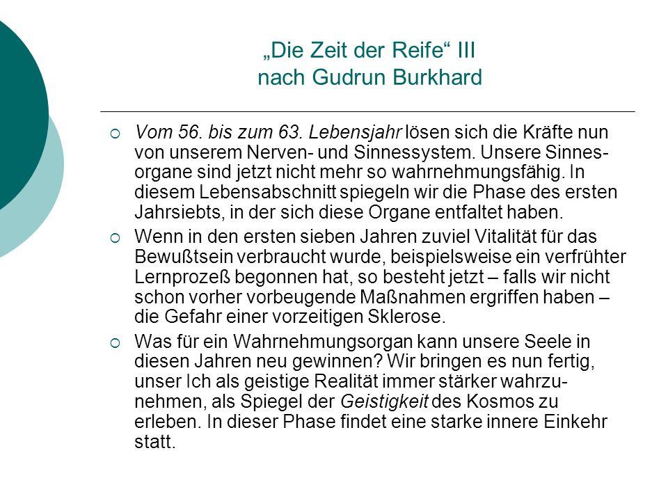 Die Zeit der Reife III nach Gudrun Burkhard Vom 56. bis zum 63. Lebensjahr lösen sich die Kräfte nun von unserem Nerven- und Sinnessystem. Unsere Sinn