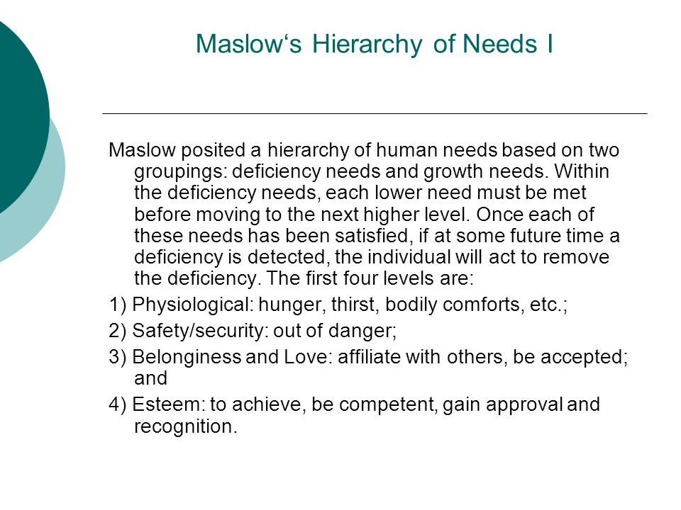 Maslows Hierarchy of Needs I Maslow posited a hierarchy of human needs based on two groupings: deficiency needs and growth needs. Within the deficienc