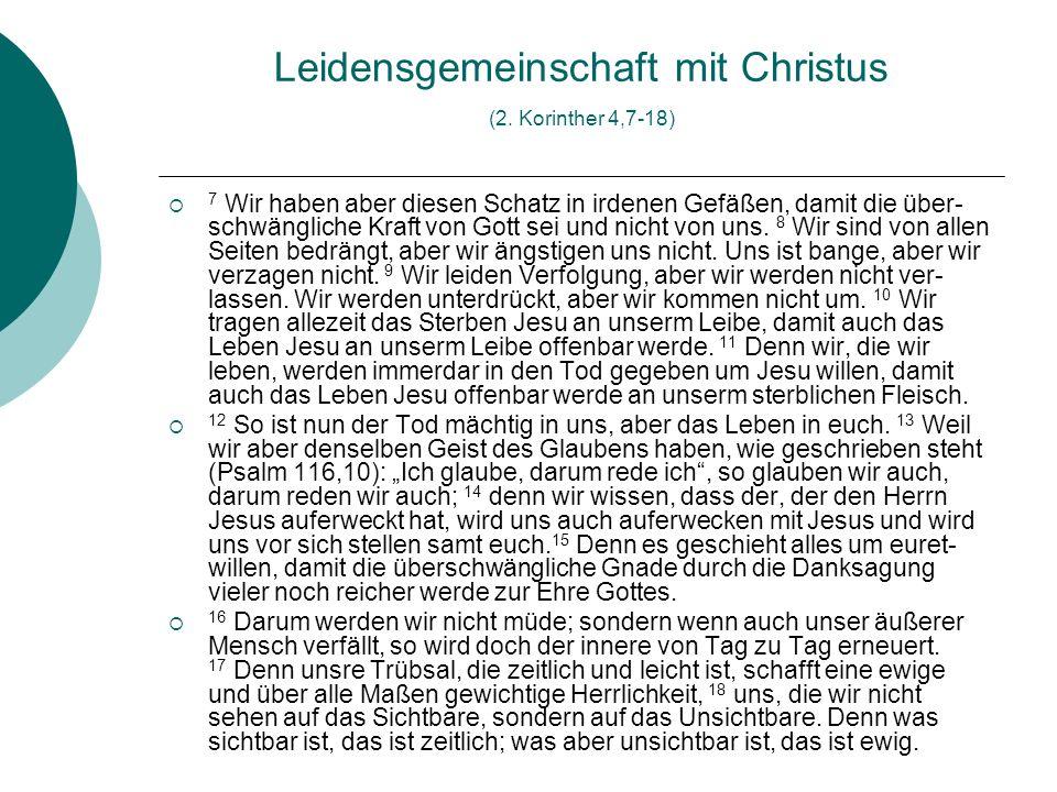 Leidensgemeinschaft mit Christus (2. Korinther 4,7-18) 7 Wir haben aber diesen Schatz in irdenen Gefäßen, damit die über- schwängliche Kraft von Gott