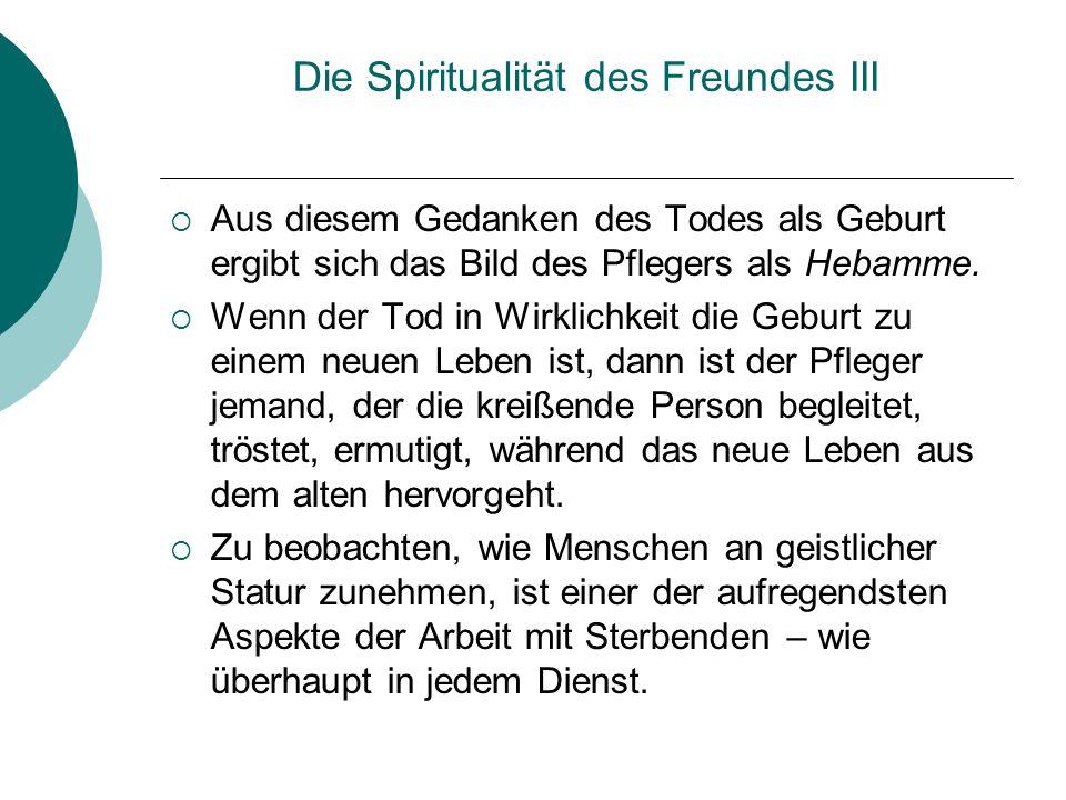 Die Spiritualität des Freundes III Aus diesem Gedanken des Todes als Geburt ergibt sich das Bild des Pflegers als Hebamme. Wenn der Tod in Wirklichkei