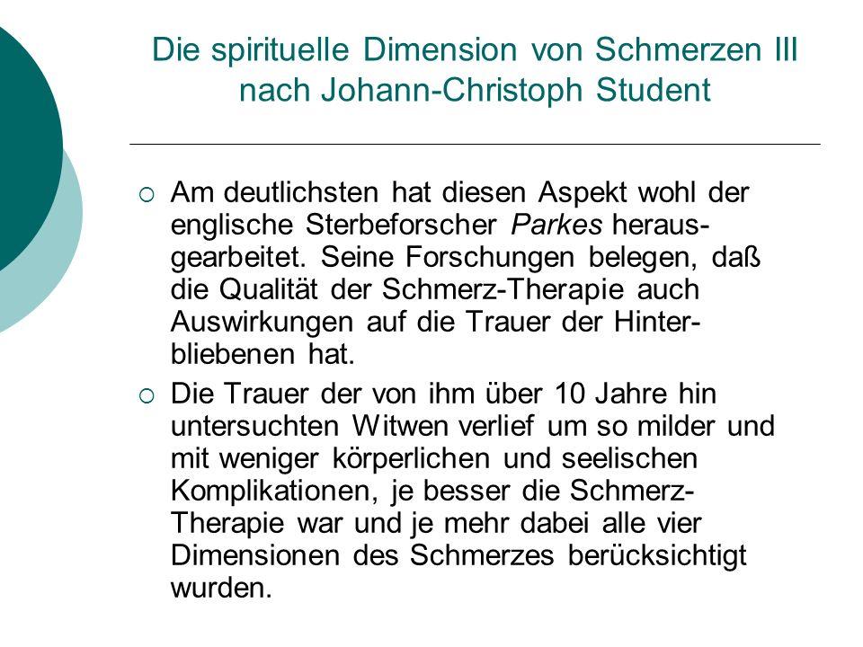 Die spirituelle Dimension von Schmerzen III nach Johann-Christoph Student Am deutlichsten hat diesen Aspekt wohl der englische Sterbeforscher Parkes h