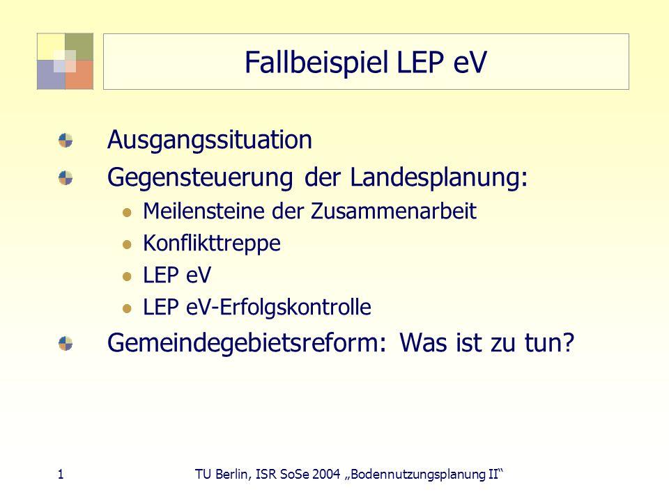 12 TU Berlin, ISR SoSe 2004 Bodennutzungsplanung II LEP eV-Verfahren 29.02.92: Gemeinsame Regierungskommission (GRK): Entwurf bis 12/92 Juli 92: Abstimmungsrunden, Gutachtertätigkeit Büro Kohlbrenner 05.12.92: GRK nimmt LEP eV-Entwurf zustimmend zur Kenntnis 21.04.93: Abteilungsleiterklausur ändert Darstellung (keine grüne Linie) 28.09.93-11.11.94: Auf 6 von 7 Sitzungen der PlaKo ist LEP eV auf TO.