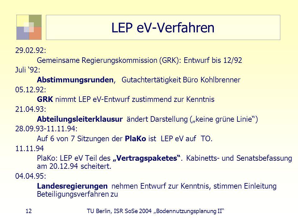 12 TU Berlin, ISR SoSe 2004 Bodennutzungsplanung II LEP eV-Verfahren 29.02.92: Gemeinsame Regierungskommission (GRK): Entwurf bis 12/92 Juli 92: Absti