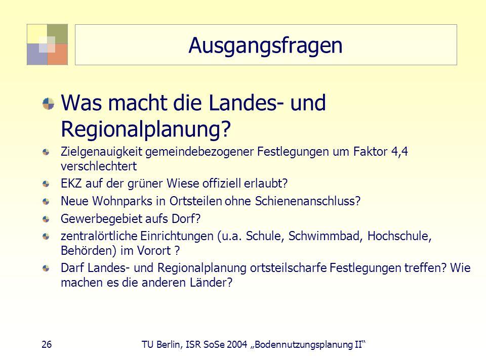 26 TU Berlin, ISR SoSe 2004 Bodennutzungsplanung II Ausgangsfragen Was macht die Landes- und Regionalplanung? Zielgenauigkeit gemeindebezogener Festle