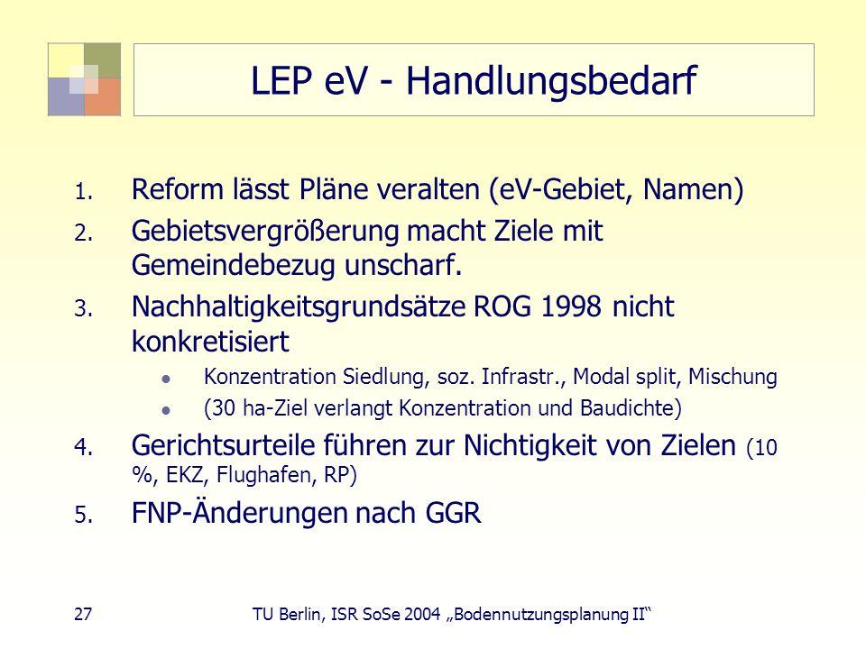 27 TU Berlin, ISR SoSe 2004 Bodennutzungsplanung II LEP eV - Handlungsbedarf 1. Reform lässt Pläne veralten (eV-Gebiet, Namen) 2. Gebietsvergrößerung