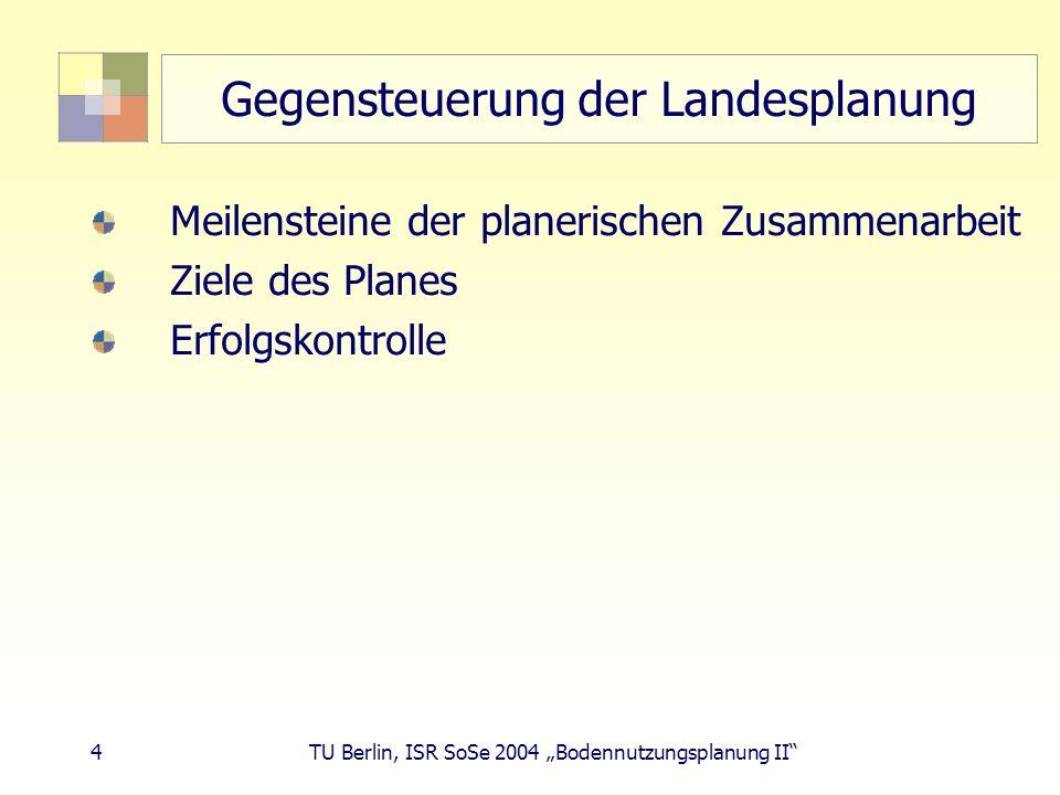 4 TU Berlin, ISR SoSe 2004 Bodennutzungsplanung II Gegensteuerung der Landesplanung Meilensteine der planerischen Zusammenarbeit Ziele des Planes Erfo