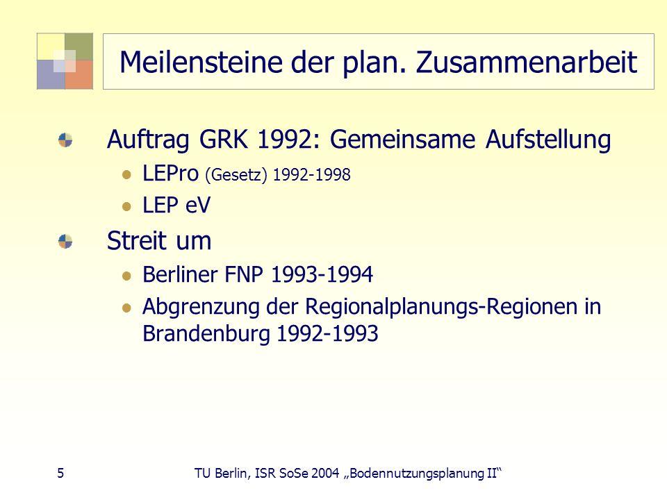 5 TU Berlin, ISR SoSe 2004 Bodennutzungsplanung II Meilensteine der plan. Zusammenarbeit Auftrag GRK 1992: Gemeinsame Aufstellung LEPro (Gesetz) 1992-