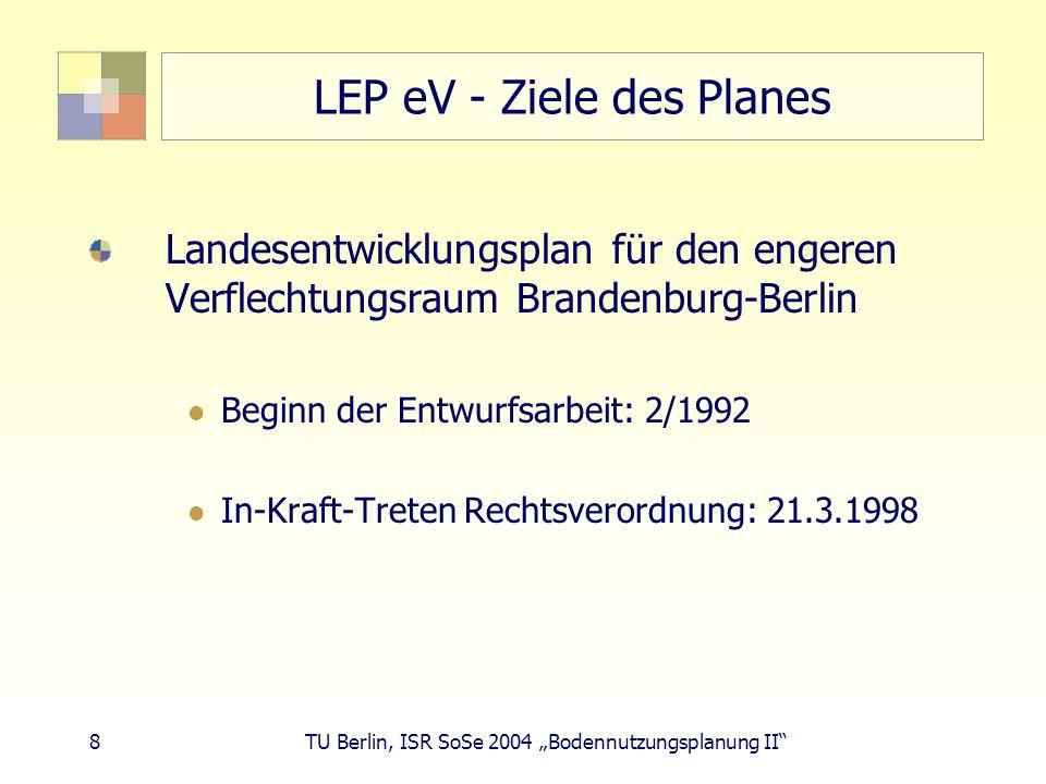 8 TU Berlin, ISR SoSe 2004 Bodennutzungsplanung II LEP eV - Ziele des Planes Landesentwicklungsplan für den engeren Verflechtungsraum Brandenburg-Berl