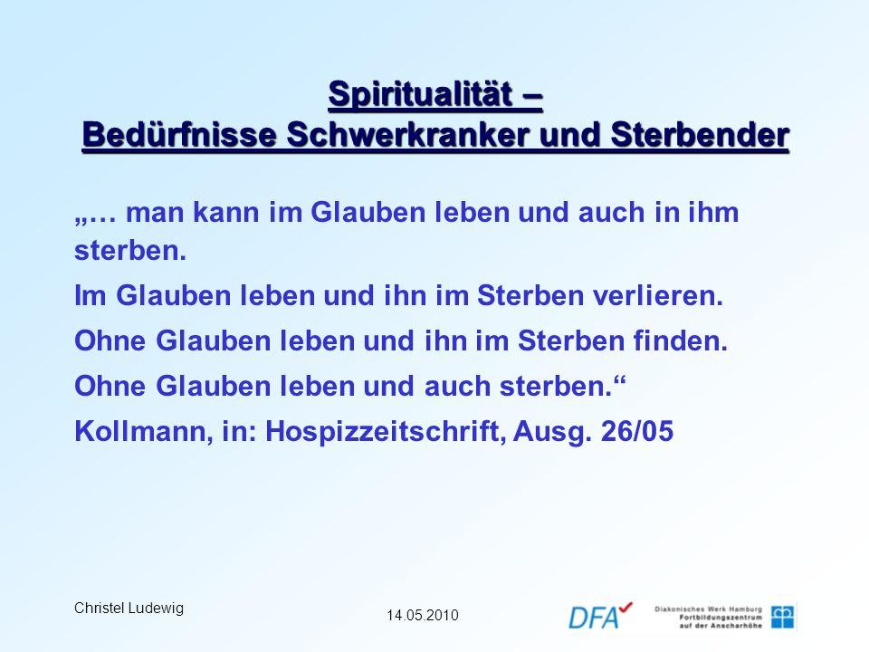 14.05.2010 Christel Ludewig Spiritualität – Bedürfnisse Schwerkranker und Sterbender … man kann im Glauben leben und auch in ihm sterben. Im Glauben l