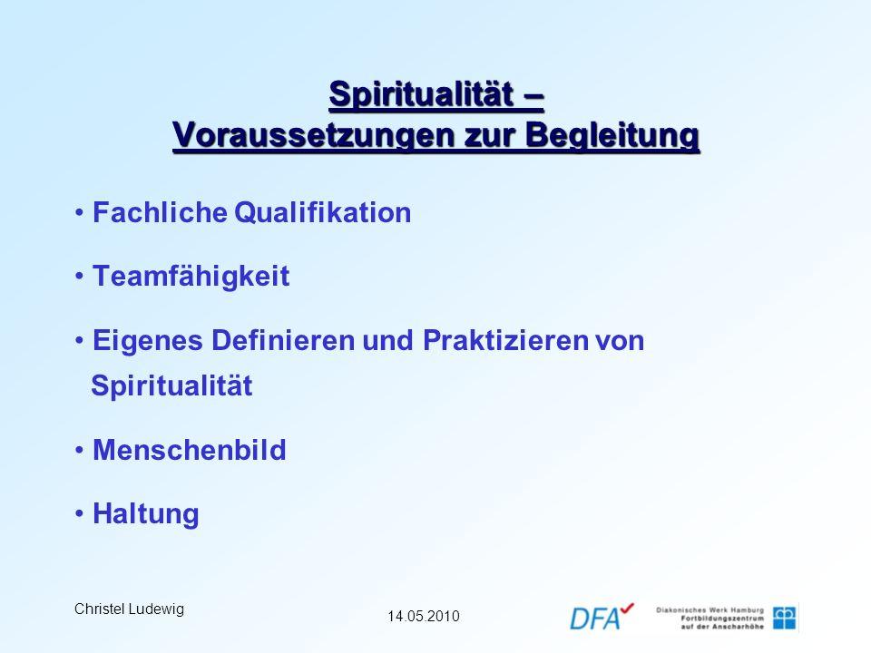 14.05.2010 Christel Ludewig Spiritualität – Voraussetzungen zur Begleitung Fachliche Qualifikation Teamfähigkeit Eigenes Definieren und Praktizieren v