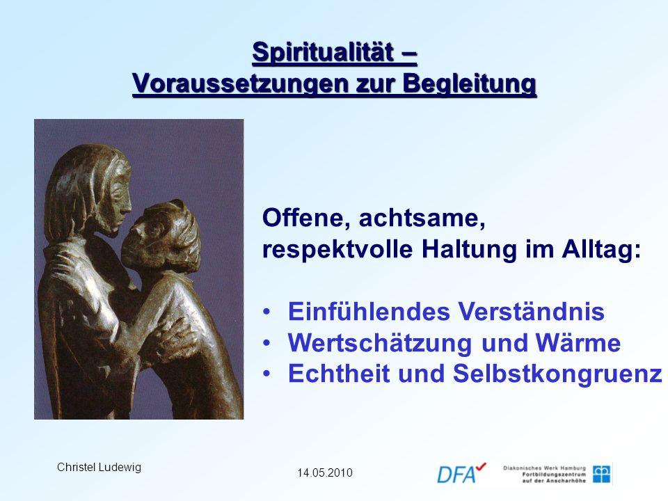 14.05.2010 Christel Ludewig Spiritualität – Voraussetzungen zur Begleitung Offene, achtsame, respektvolle Haltung im Alltag: Einfühlendes Verständnis