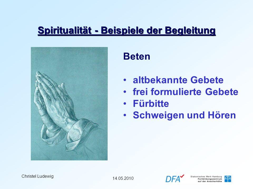 14.05.2010 Christel Ludewig Spiritualität - Beispiele der Begleitung Beten altbekannte Gebete frei formulierte Gebete Fürbitte Schweigen und Hören