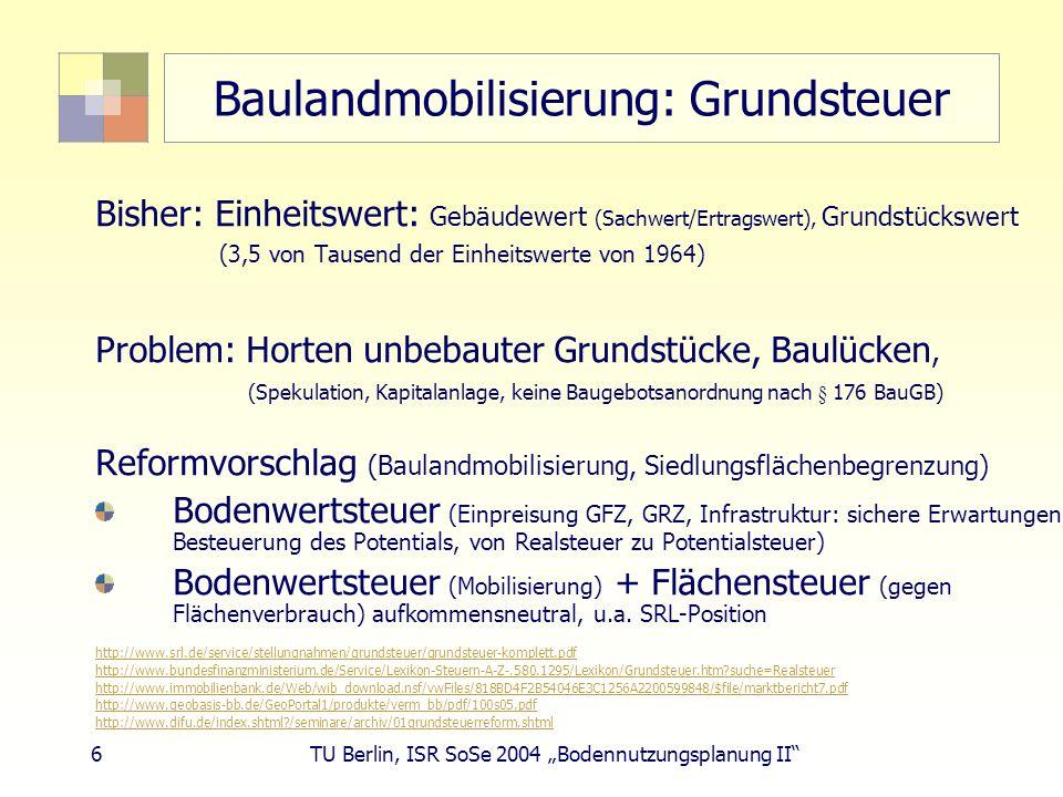 6 TU Berlin, ISR SoSe 2004 Bodennutzungsplanung II Baulandmobilisierung: Grundsteuer Bisher: Einheitswert: Gebäudewert (Sachwert/Ertragswert), Grundst