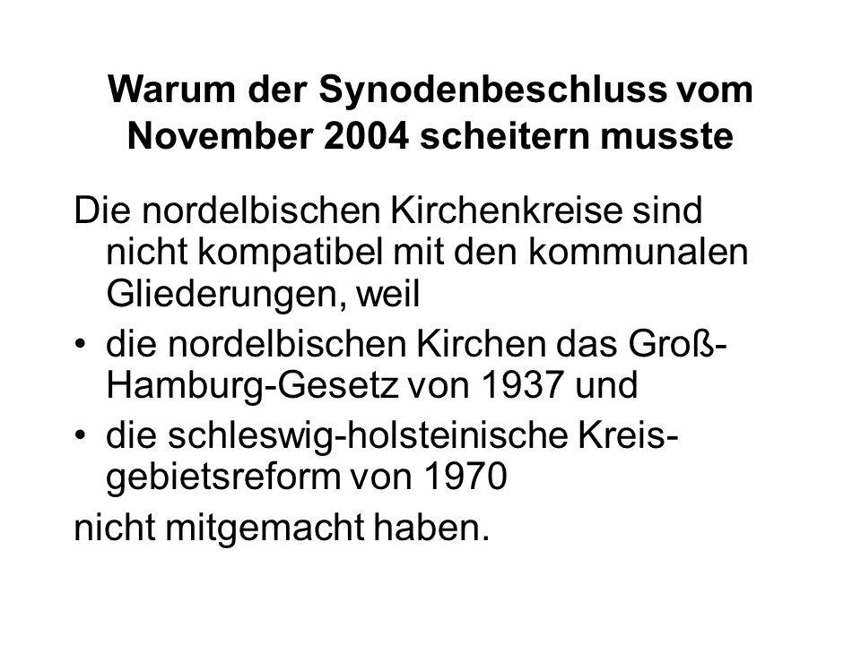 Warum der Synodenbeschluss vom November 2004 scheitern musste Die nordelbischen Kirchenkreise sind nicht kompatibel mit den kommunalen Gliederungen, weil die nordelbischen Kirchen das Groß- Hamburg-Gesetz von 1937 und die schleswig-holsteinische Kreis- gebietsreform von 1970 nicht mitgemacht haben.