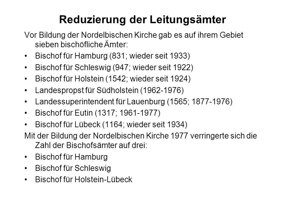 Reduzierung der Leitungsämter Vor Bildung der Nordelbischen Kirche gab es auf ihrem Gebiet sieben bischöfliche Ämter: Bischof für Hamburg (831; wieder seit 1933) Bischof für Schleswig (947; wieder seit 1922) Bischof für Holstein (1542; wieder seit 1924) Landespropst für Südholstein (1962-1976) Landessuperintendent für Lauenburg (1565; 1877-1976) Bischof für Eutin (1317; 1961-1977) Bischof für Lübeck (1164; wieder seit 1934) Mit der Bildung der Nordelbischen Kirche 1977 verringerte sich die Zahl der Bischofsämter auf drei: Bischof für Hamburg Bischof für Schleswig Bischof für Holstein-Lübeck