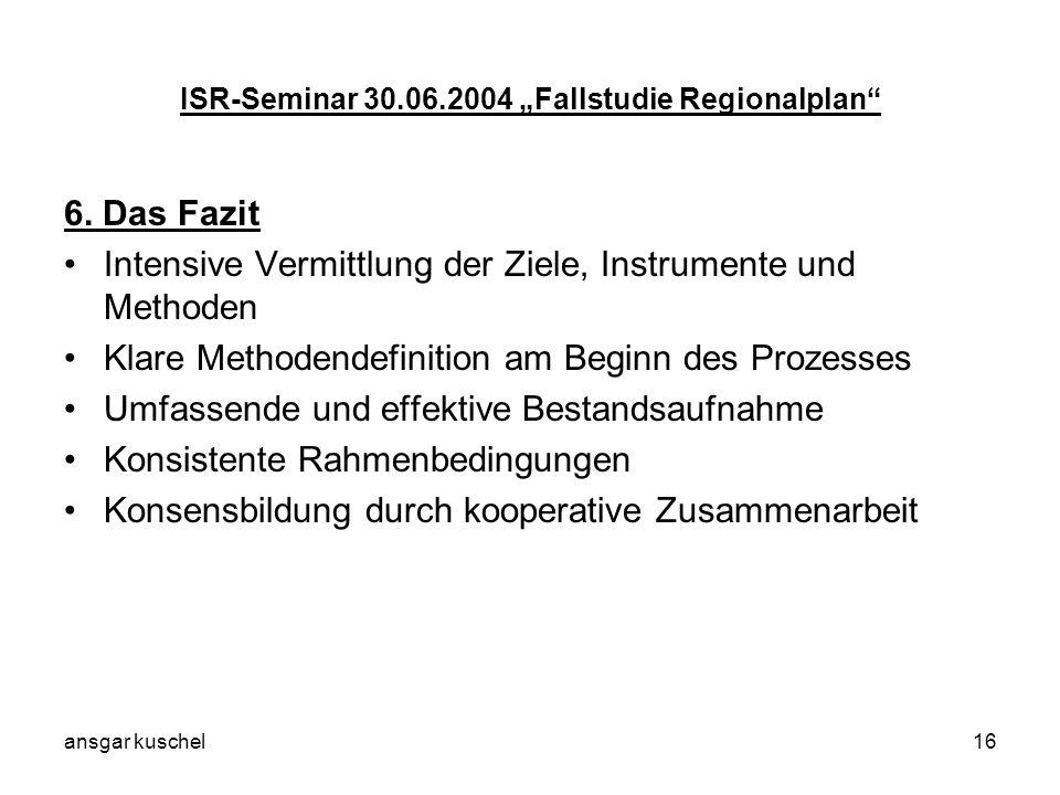 ansgar kuschel16 ISR-Seminar 30.06.2004 Fallstudie Regionalplan 6. Das Fazit Intensive Vermittlung der Ziele, Instrumente und Methoden Klare Methodend