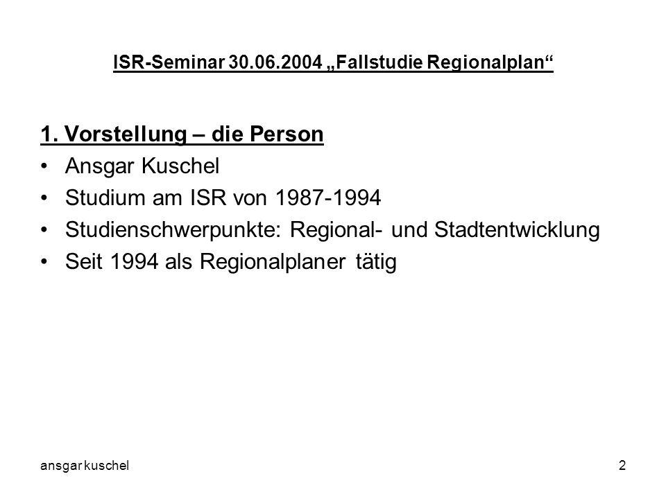 ansgar kuschel2 ISR-Seminar 30.06.2004 Fallstudie Regionalplan 1. Vorstellung – die Person Ansgar Kuschel Studium am ISR von 1987-1994 Studienschwerpu