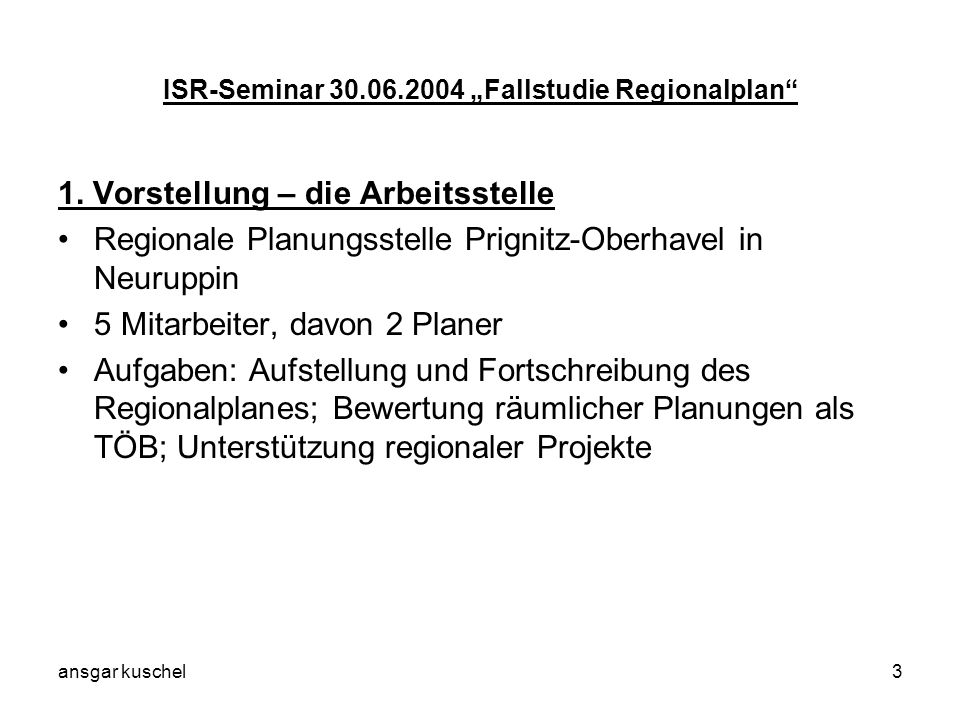 ansgar kuschel3 ISR-Seminar 30.06.2004 Fallstudie Regionalplan 1. Vorstellung – die Arbeitsstelle Regionale Planungsstelle Prignitz-Oberhavel in Neuru