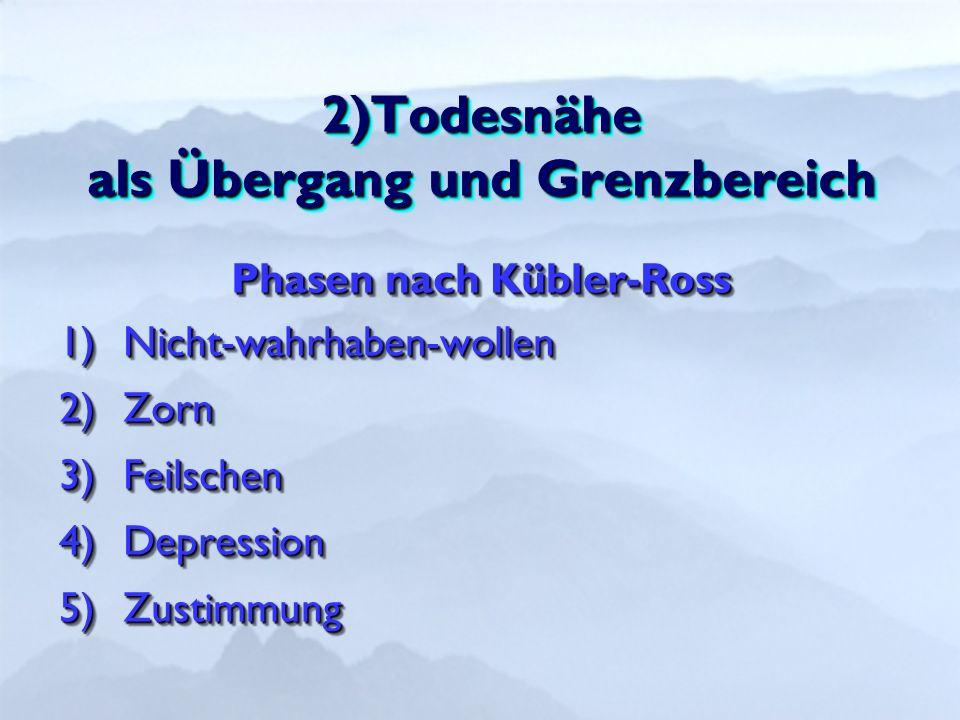 2)Todesnähe als Übergang und Grenzbereich Phasen nach Kübler-Ross 1)Nicht-wahrhaben-wollen 2)Zorn 3)Feilschen 4)Depression 5)Zustimmung Phasen nach Kübler-Ross 1)Nicht-wahrhaben-wollen 2)Zorn 3)Feilschen 4)Depression 5)Zustimmung