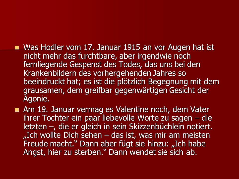 Was Hodler vom 17. Januar 1915 an vor Augen hat ist nicht mehr das furchtbare, aber irgendwie noch fernliegende Gespenst des Todes, das uns bei den Kr