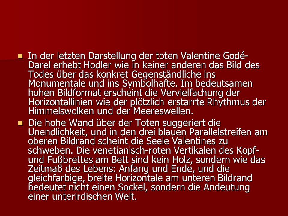 In der letzten Darstellung der toten Valentine Godé- Darel erhebt Hodler wie in keiner anderen das Bild des Todes über das konkret Gegenständliche ins