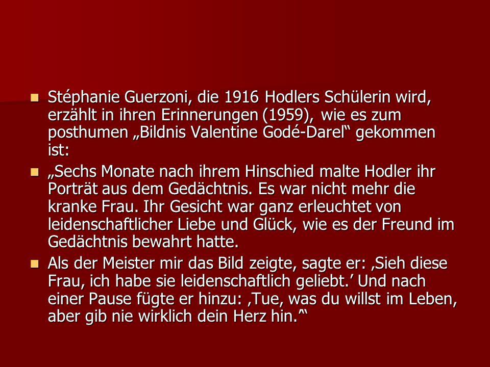 Stéphanie Guerzoni, die 1916 Hodlers Schülerin wird, erzählt in ihren Erinnerungen (1959), wie es zum posthumen Bildnis Valentine Godé-Darel gekommen