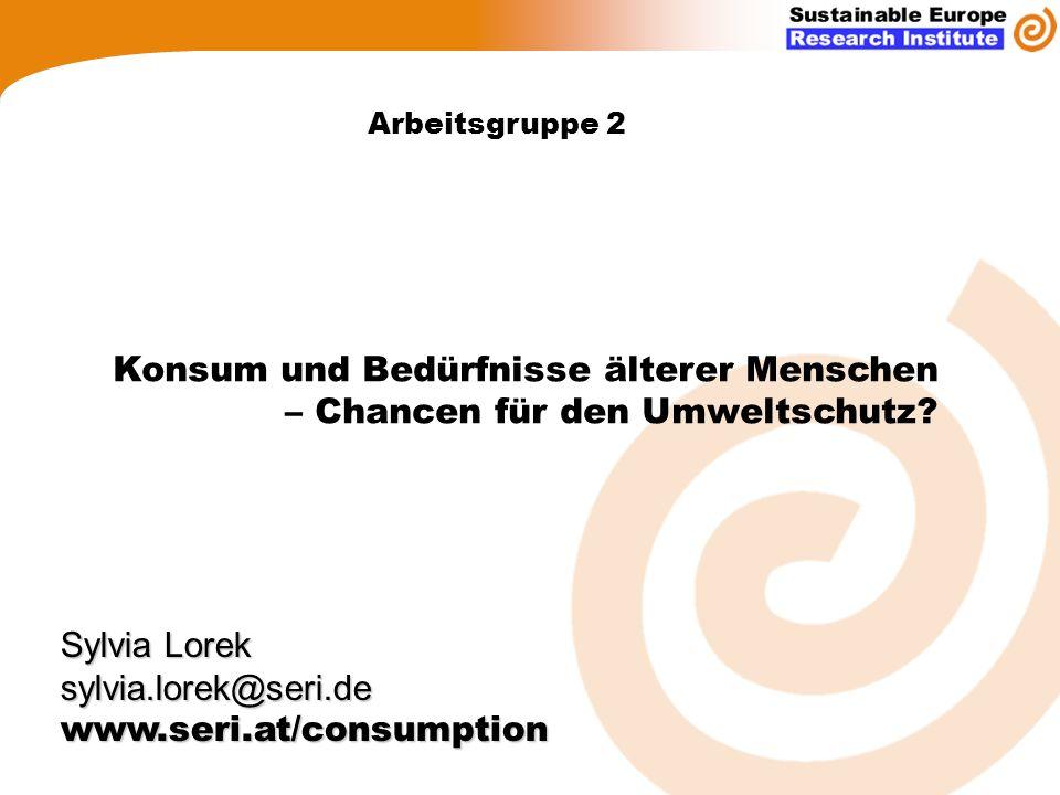 Arbeitsgruppe 2 Sylvia Lorek sylvia.lorek@seri.dewww.seri.at/consumption Konsum und Bedürfnisse älterer Menschen – Chancen für den Umweltschutz?