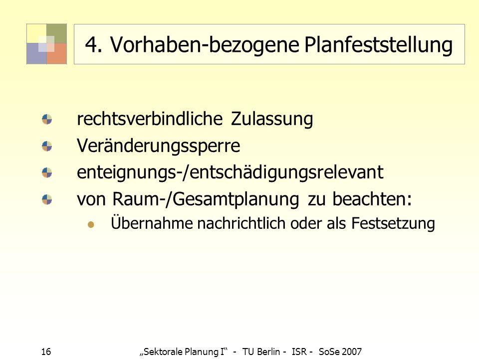 16 Sektorale Planung I - TU Berlin - ISR - SoSe 2007 4. Vorhaben-bezogene Planfeststellung rechtsverbindliche Zulassung Veränderungssperre enteignungs