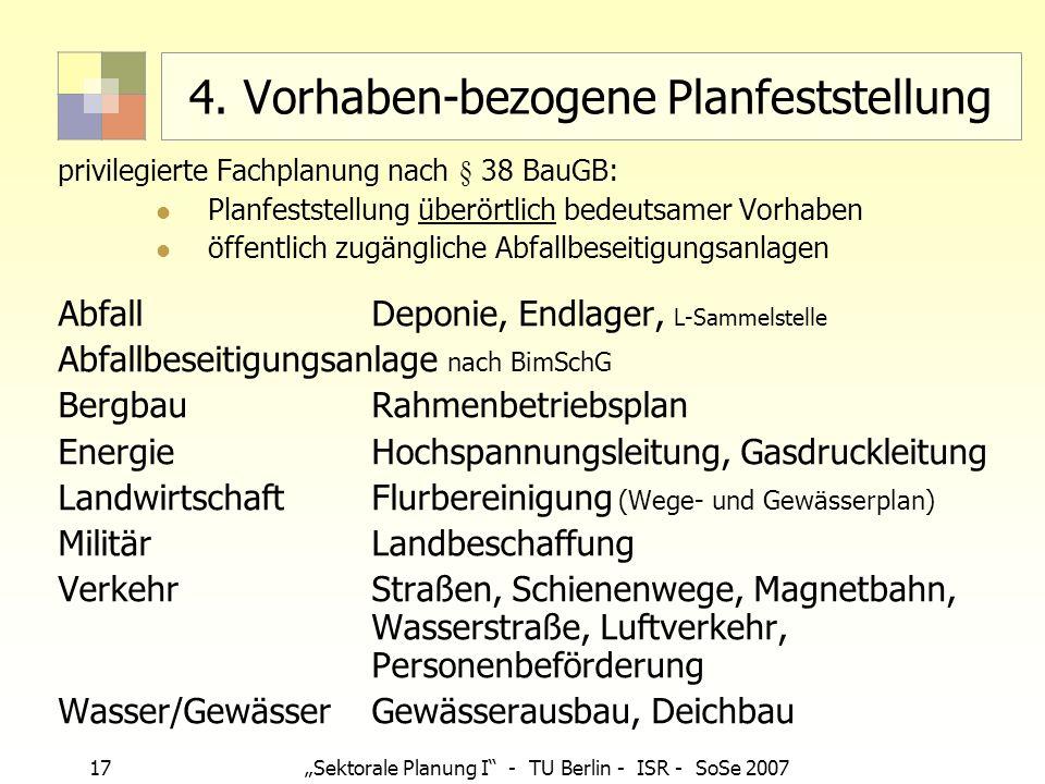 17 Sektorale Planung I - TU Berlin - ISR - SoSe 2007 4. Vorhaben-bezogene Planfeststellung privilegierte Fachplanung nach § 38 BauGB: Planfeststellung