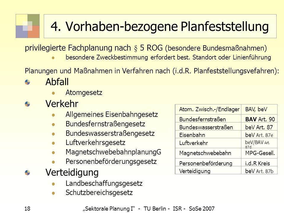 18 Sektorale Planung I - TU Berlin - ISR - SoSe 2007 4. Vorhaben-bezogene Planfeststellung privilegierte Fachplanung nach § 5 ROG (besondere Bundesmaß