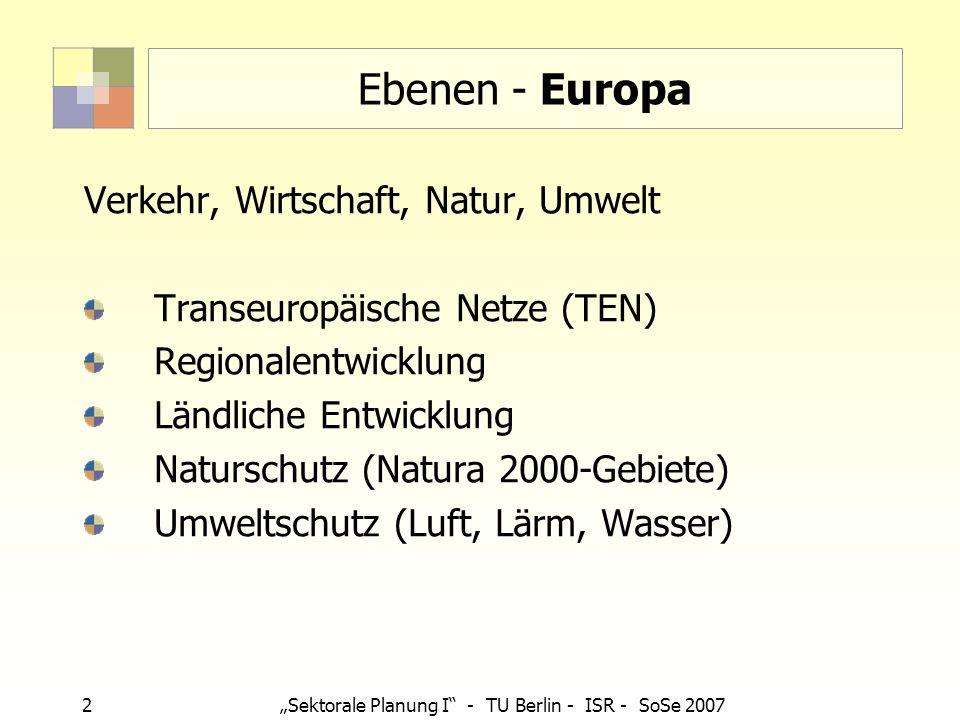 2 Sektorale Planung I - TU Berlin - ISR - SoSe 2007 Ebenen - Europa Verkehr, Wirtschaft, Natur, Umwelt Transeuropäische Netze (TEN) Regionalentwicklun