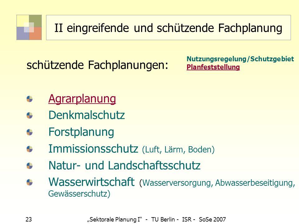 23 Sektorale Planung I - TU Berlin - ISR - SoSe 2007 II eingreifende und schützende Fachplanung schützende Fachplanungen: Agrarplanung Denkmalschutz F