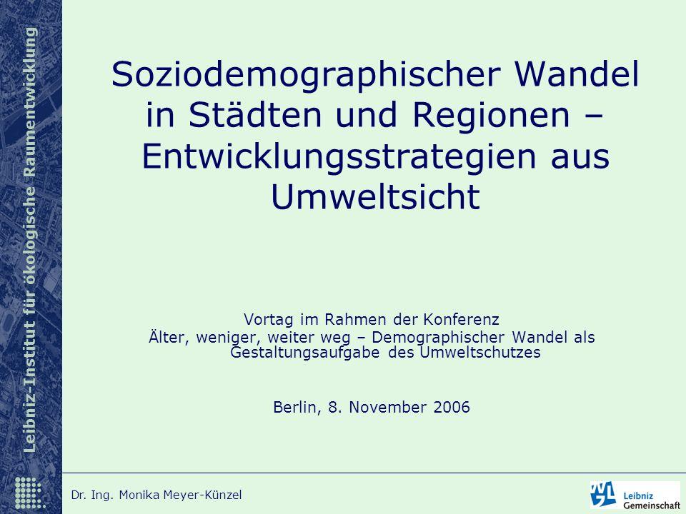Leibniz-Institut für ökologische Raumentwicklung Dr. Ing. Monika Meyer-Künzel Vortag im Rahmen der Konferenz Älter, weniger, weiter weg – Demographisc