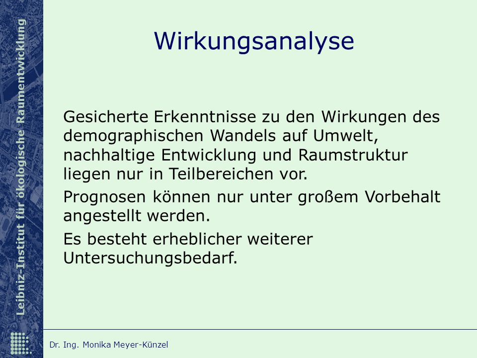 Leibniz-Institut für ökologische Raumentwicklung Dr. Ing. Monika Meyer-Künzel Wirkungsanalyse Gesicherte Erkenntnisse zu den Wirkungen des demographis