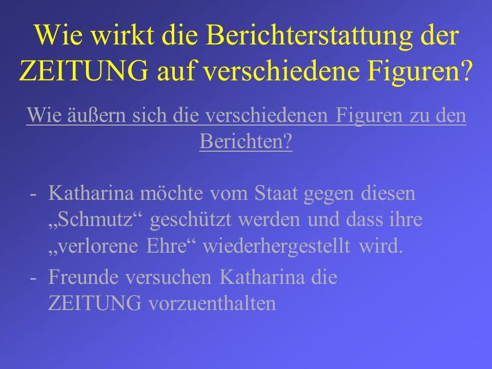 Wie wirkt die Berichterstattung der ZEITUNG auf verschiedene Figuren? -Katharina möchte vom Staat gegen diesen Schmutz geschützt werden und dass ihre