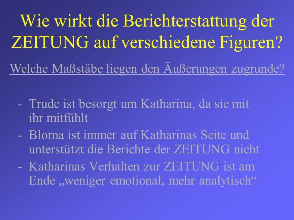 Wie wirkt die Berichterstattung der ZEITUNG auf verschiedene Figuren? -Trude ist besorgt um Katharina, da sie mit ihr mitfühlt -Blorna ist immer auf K