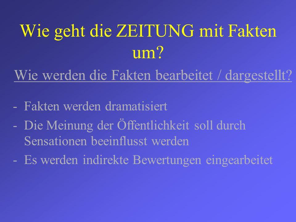 Wie geht die ZEITUNG mit Fakten um? Wie werden die Fakten bearbeitet / dargestellt? -Fakten werden dramatisiert -Die Meinung der Öffentlichkeit soll d
