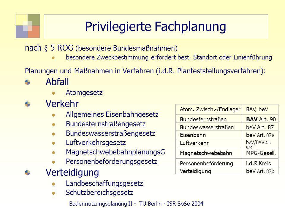 Bodennutzungsplanung II - TU Berlin - ISR SoSe 2004 Privilegierte Fachplanung nach § 5 ROG (besondere Bundesmaßnahmen) besondere Zweckbestimmung erfor