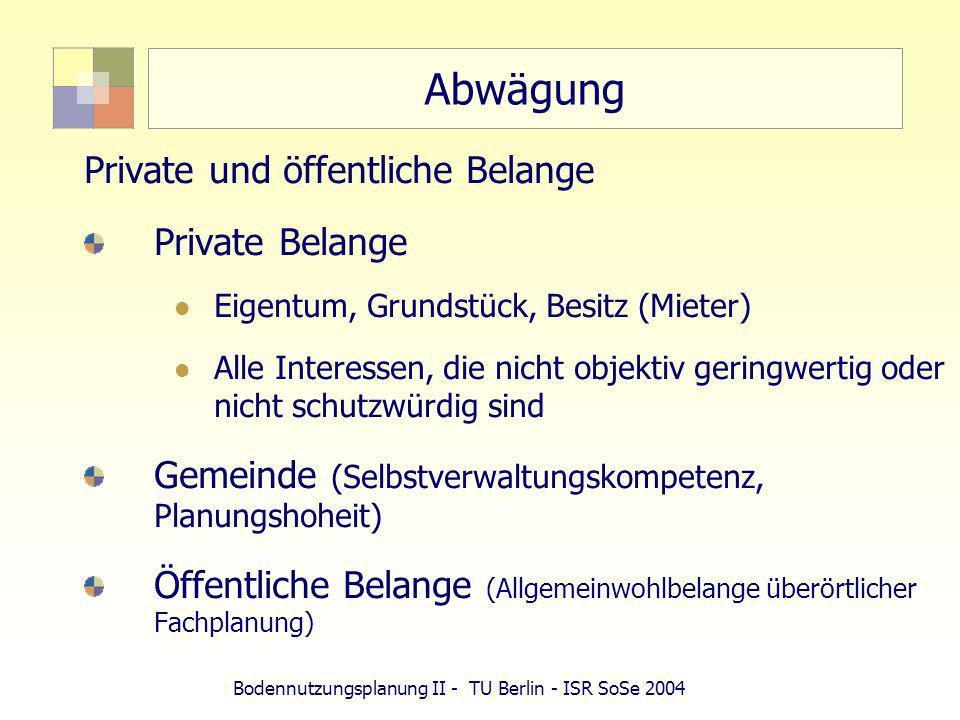Bodennutzungsplanung II - TU Berlin - ISR SoSe 2004 Abwägung Private und öffentliche Belange Private Belange Eigentum, Grundstück, Besitz (Mieter) All