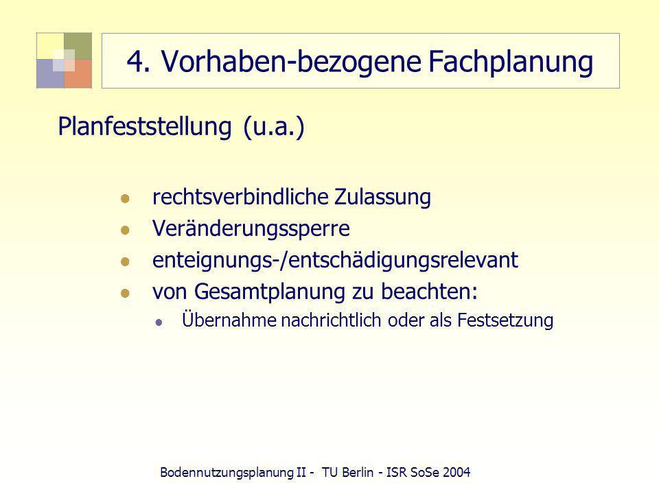 Bodennutzungsplanung II - TU Berlin - ISR SoSe 2004 4. Vorhaben-bezogene Fachplanung Planfeststellung (u.a.) rechtsverbindliche Zulassung Veränderungs